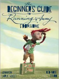 The Beginner's Guide to Running Away from Home - Jennifer Larue Huget