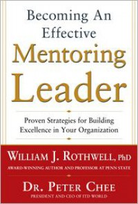 Becoming an Effective Mentoring Leader: Proven Strategies for becoming an Effective Mentoring Leader: Proven Strategies for Building Excellence in Your Organization - Peter Chee, William J. Rothwell