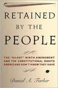 "Retained by the People: The ""Silent"" Ninth Amendment and the Constitutional Rights Americans Don't Know They Have - Daniel A. Farber"