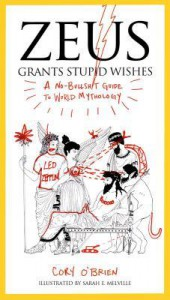 Zeus Grants Stupid Wishes: A No-Bullshit Guide to World Mythology - Cory O'Brien, Sarah Melville