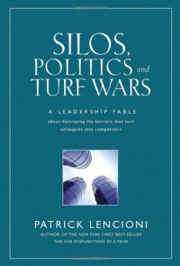 Silos, Politics and Turf Wars: A Leadership Fable About Destroying the Barriers That Turn Colleagues Into Competitors - Patrick Lencioni