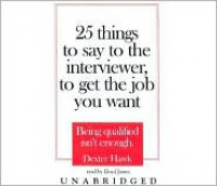 25 Things to Say to the Interviewer, to Get the Job You Want: Being Qualified Isn't Enough - Dexter Hawk, Lloyd James