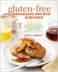 Gluten-Free Breakfast, Brunch & Beyond: Breads & Cakes * Muffins & Scones * Pancakes, Waffles & French Toast * Quiches * and More - Linda J. Amendt