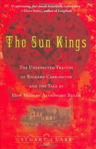 The Sun Kings: The Unexpected Tragedy of Richard Carrington and the Tale of How Modern Astronomy Began - Stuart  Clark