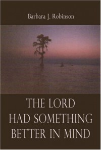 The Lord Had Something Better in Mind - Barbara J. Robinson