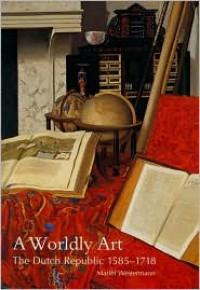A Worldly Art: The Dutch Republic, 1585-1718 - Mariet Westermann