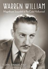 Warren William: Magnificent Scoundrel of Pre-Code Hollywood - John Stangeland