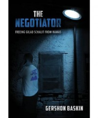 The Negotiator: Freeing Gilad Schalit from Hamas - Gershon Baskin