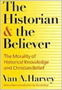 The Historian and Believer: The Morality of Historical Knowledge and Christian Belief - Van Austin Harvey