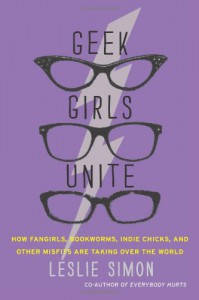 Geek Girls Unite: How Fangirls, Bookworms, Indie Chicks, and Other Misfits Are Taking Over the World - Leslie Simon