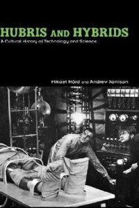Hubris and Hybrids: A Cultural History of Technology and Science - Mikael Hxe5rd, Andrew Jamison