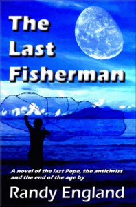 The Last Fisherman: A Novel Of The Last Pope, The Antichrist And The End Of The Age - Randy England