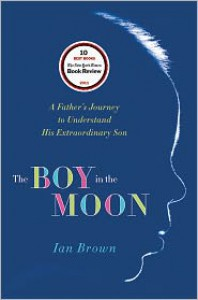 The Boy in the Moon: A Father's Journey to Understand His Extraordinary Son - Ian Brown