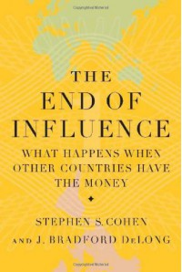 The End of Influence: What Happens When Other Countries Have the Money - Stephen S. Cohen