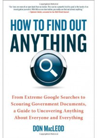 How to Find Out Anything: From Extreme Google Searches to Scouring Government Documents, a Guide to Uncovering Anything About Everyone and Everything - Don Macleod