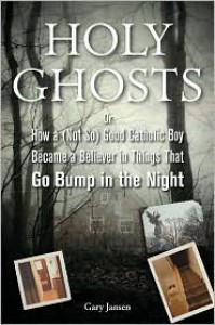 Holy Ghosts: Or, How a (Not So) Good Catholic Boy Became a Believer in Things That Go Bump in the Night - Gary Jansen