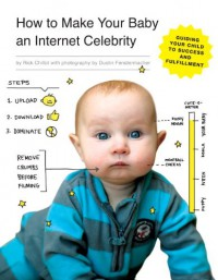 How to Make Your Baby an Internet Celebrity: Guiding Your Child to Success and Fulfillment - Rick Chillot, Dustin Fenstermacher