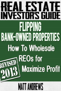 Real Estate Investor's Guide to Flipping Bank-Owned Properties: How to Wholesale Reos for Maximum Profit 2013 Edition - Matt Andrews