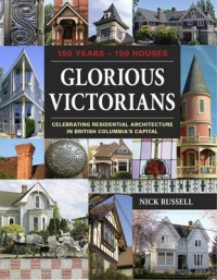 Glorious Victorians: 150 Years - 150 Houses: Celebrating Residential Architecture in British Columbia's Capital - Nick Russell