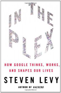 In The Plex: How Google Thinks, Works, and Shapes Our Lives - Steven Levy