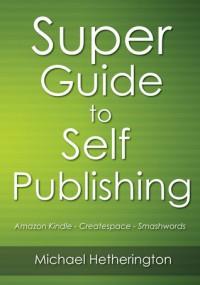 Super Guide To Self Publishing: Amazon Kindle, Createspace and Smashwords - Michael Hetherington