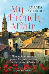 My French Affair: How a Kiwi Woman Found Her Joie de Vivre in the South of France - Amanda Taylor-Ace, Ann Rickard