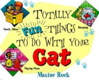 Totally Fun Things to Do with Your Cat - Maxine Rock