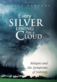 Every Silver Lining Has a Cloud: Relapse and the Symptoms of Sobriety - Scott   Stevens