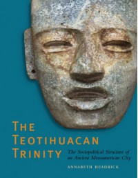 The Teotihuacan Trinity: The Sociopolitical Structure of an Ancient Mesoamerican City - Annabeth Headrick