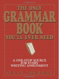 The Only Grammar Book You'll Ever Need: A One-Stop Source for Every Writing Assignment - Susan Thurman