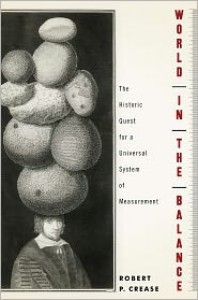 World in the Balance: The Historic Quest for an Absolute System of Measurement - Robert P. Crease