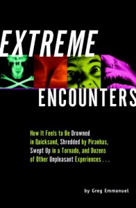 Extreme Encounters: How It Feels to Be Drowned in Quicksand, Shredded by Piranhas, Swept Up in a Tornado, and Dozens of Other Unpleasant Experiences... - Greg Emmanuel