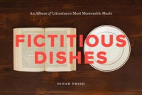 Fictitious Dishes: An Album of Literature's Most Memorable Meals - Dinah Fried