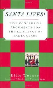 Santa Lives!: Five Conclusive Arguments for the Existence of Santa Claus - Ellis Weiner
