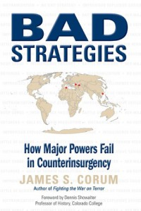 Bad Strategies: How Major Powers Fail in Counterinsurgency - James S. Corum, Dennis E. Showalter, Dennis Showalter