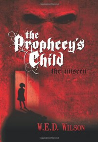 The Prophecy's Child: The Unseen - W.E.D. Wilson