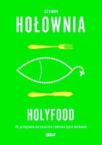 Holyfood, czyli 10 przepisów na smaczne i zdrowe życie duchowe - Szymon Hołownia