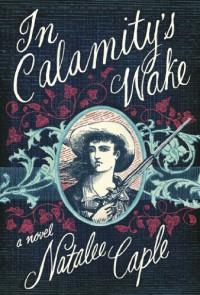 In Calamity's Wake - Natalee Caple