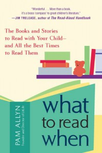 What to Read When: The Books and Stories to Read with Your Child--and All the Best Times to Read Them - Pam Allyn