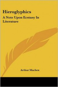Hieroglyphics: A Note Upon Ecstasy in Literature - Arthur Machen