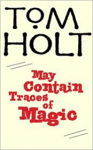 May Contain Traces of Magic - Tom Holt