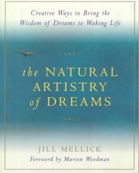 The Natural Artistry of Dreams: Creative Ways to Bring the Wisdom of Dreams to Waking Life - Jill Mellick