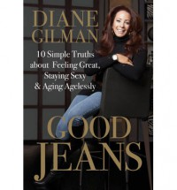 Good Jeans: 10 Simple Truths about Feeling Great, Staying Sexy & Aging Agelessly - Diane Gilman
