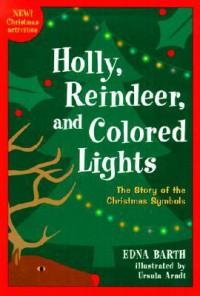 Holly, Reindeer, and Colored Lights: The Story of the Christmas Symbols - Edna Barth, Ursula Arndt (Illustrator), Ursula Arndt