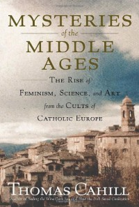 Mysteries of the Middle Ages: The Rise of Feminism, Science and Art from the Cults of Catholic Europe - Thomas Cahill