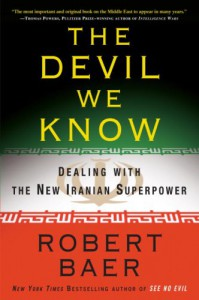 The Devil We Know: Dealing with the New Iranian Superpower - Robert Baer