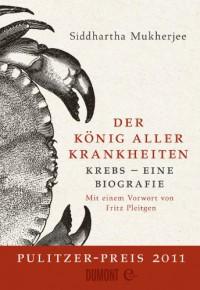 Der König aller Krankheiten: Krebs - eine Biografie - Siddhartha Mukherjee