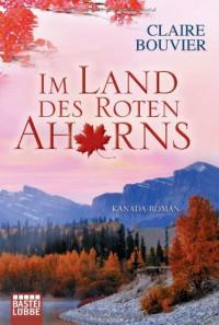 Im Land des Roten Ahorns: Kanada-Roman - Claire Bouvier
