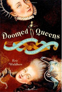 Doomed Queens: Royal Women Who Met Bad Ends, From Cleopatra to Princess Di - Kris Waldherr