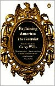 Explaining America: The Federalist - Garry Wills